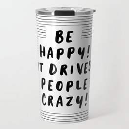 Be Happy It Drives People Crazy black-white typography minimalist home bedroom room wall decor Travel Mug
