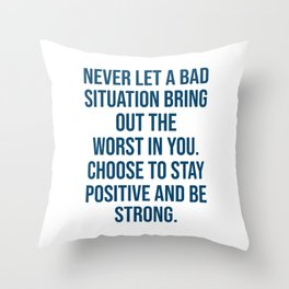 Never let a bad situation bring out the worst in you. Choose to stay positive and be strong Throw Pillow