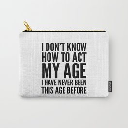 I DON'T KNOW HOW TO ACT MY AGE I HAVE NEVER BEEN THIS AGE BEFORE Carry-All Pouch