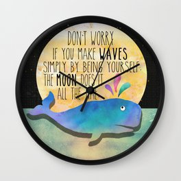 Don't worry if you make waves simply by being yourself, the moon does it all the time. Wall Clock