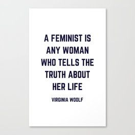 A feminist is any woman who tells the truth about her life - Virginia Woolf Quote Canvas Print