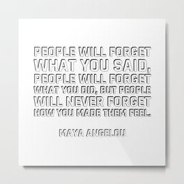 people will forget what you said, people will forget what you did, but people will never forget how Metal Print