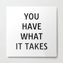 You have what it takes - motivational quotes for work Metal Print