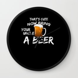 That's Cute Now Bring Your Uncle A Beer Wall Clock