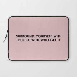 Surround Yourself With People Who Get It. Laptop Sleeve