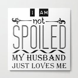 I Am Not Spoiled My Husband Just Loves Me Metal Print