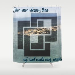 Take me deeper than my soul could ever wander Shower Curtain