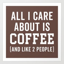 All I Care About Coffee Funny Quote Art Print