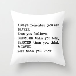 Always remember you are BRAVER than you believe, STRONGER than you seem, SMARTER than you think & LO Throw Pillow