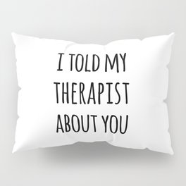 Told My Therapist Funny Quote Pillow Sham