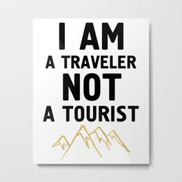 I AM A TRAVELER NOT A TOURIST - travel quote Metal Print