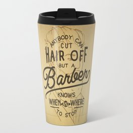 Anybody Can Cut Hair Off, But A Barber Knows When And Where To Stop Travel Mug