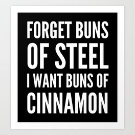 Forget Buns of Steel I want Buns of Cinnamon (Black & White) Art Print