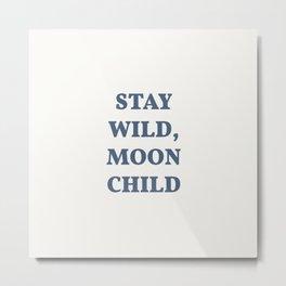 Stay Wild, Moon Child. Moonchild Quote. Metal Print