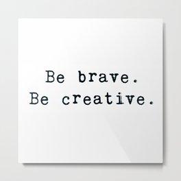 Be brave. Be creative. Metal Print