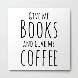 Give me books and coffee Metal Print