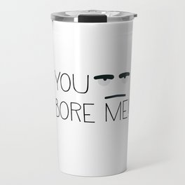 You bore me! Travel Mug