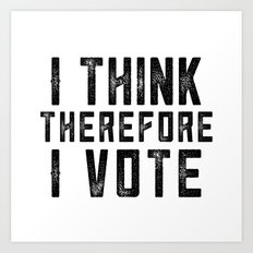 I Think Therefore I Vote Art Print