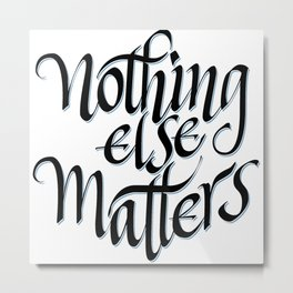 Nothing else Matters Metal Print