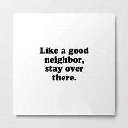 Like a good neighbor, stay over there Metal Print