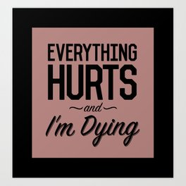 Everything Hurts and I'm Dying Art Print