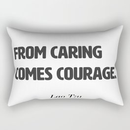 From caring comes courage. Lao Tzu Rectangular Pillow