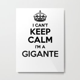 I cant keep calm I am a GIGANTE Metal Print