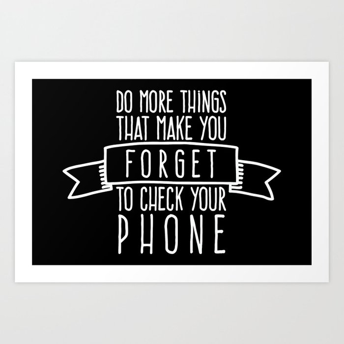 Do More Things That Make You Forget To Check Your Phone Art Print By