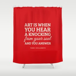 Art is when you hear a knocking from your soul - and you answer.  Shower Curtain