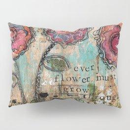 Every Flower must grow through the dirt Pillow Sham