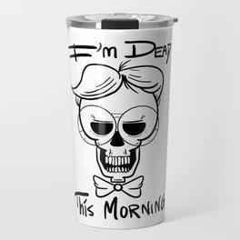 I'm Dead This Morning Travel Mug