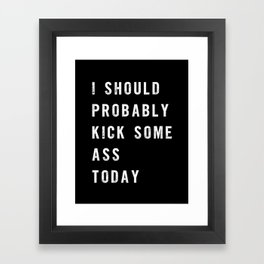 I Should Probably Kick Some Ass Today black-white typography poster bedroom wall home decor Framed Art Print