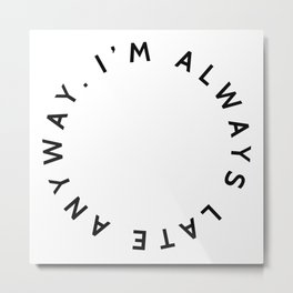 ESPECIAL FOR CLOCKS. I'm always late anyway. Metal Print
