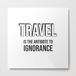 Travel is the antidote to ignorance - Wanderlust quotes Metal Print