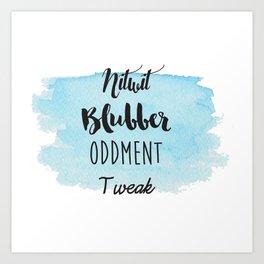 Nitwit, Blubber, Oddment, Tweak Art Print