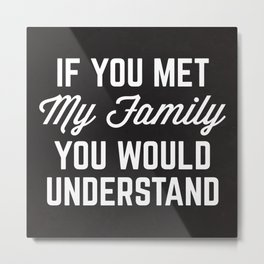 If You Met My Family Funny Quote Metal Print