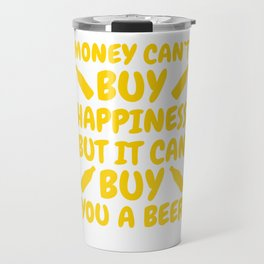 Money Can't buy Happiness but it can you a Beer Travel Mug