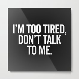 I'm Too Tired Funny Offensive Quote Metal Print