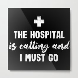 The Hospital is calling Funny Nurse Gift Metal Print