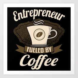 Entrepreneur Fueled By Coffee Art Print