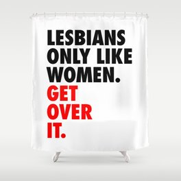 Lesbians Only Like Women. Get Over It. Shower Curtain