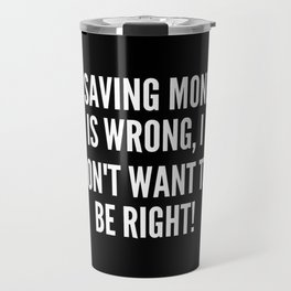 If saving money is wrong I don t want to be right Travel Mug