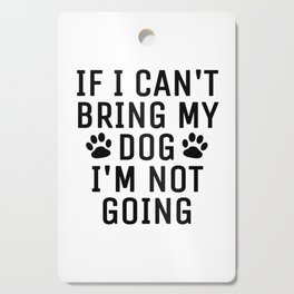 If I Can't Bring My Dog I'm Not Going Cutting Board