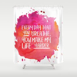 Michel Gerard - Every day that you breathe, you make my life harder Shower Curtain