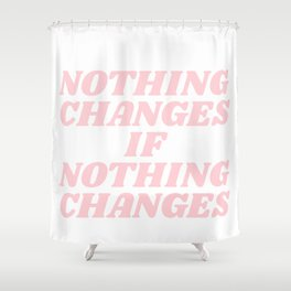 nothing changes if nothing changes Shower Curtain
