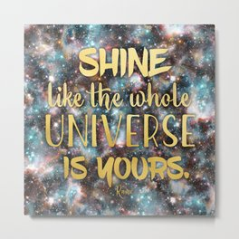 Shine Like the Whole Universe is Yours Metal Print
