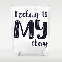 Today is MY day Shower Curtain