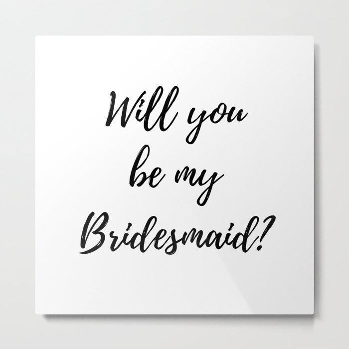 Will You Be My Bridesmaid? Metal Print