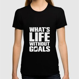 What's Life Without Goals Football Sports T-Shirt T-shirt