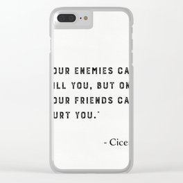 """Your enemies can kill you, but only your friends can hurt you."" Marcus Tullius Cicero Clear iPhone Case"